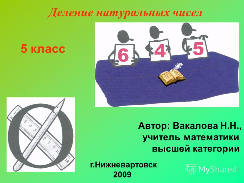 Деление натуральных чисел 5 класс Автор: Вакалова Н.Н., учитель математики высшей категории г.Нижневартовск 2009
