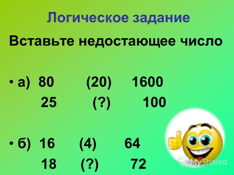Логическое задание Вставьте недостающее число а) 80 (20) 1600 25 (?) 100 б) 16 (4) 64 18 (?) 72