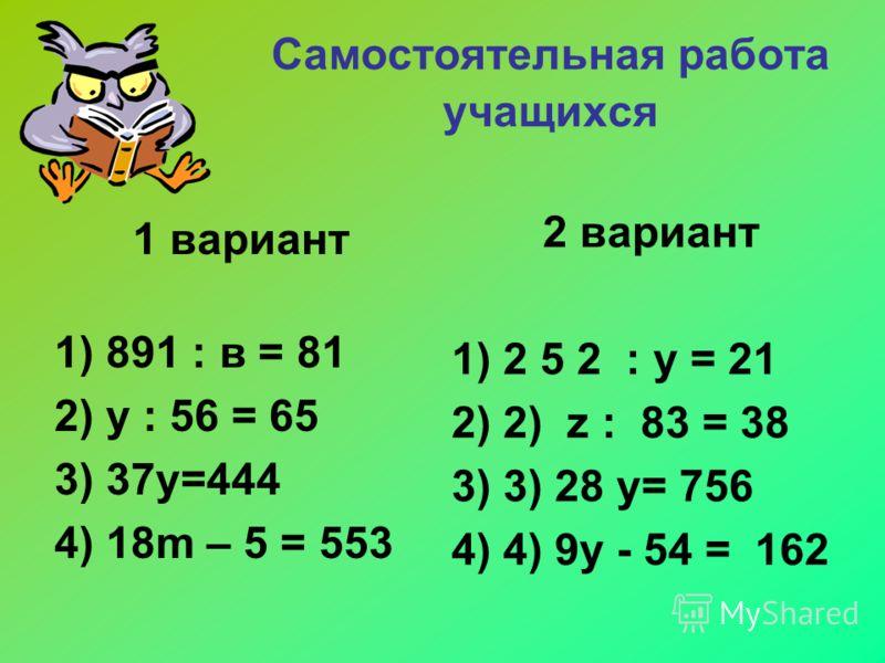 Самостоятельная работа учащихся 1 вариант 1) 891 : в = 81 2) у : 56 = 65 3) 37у=444 4) 18m – 5 = 553 2 вариант 1)2 5 2 : у = 21 2)2) z : 83 = 38 3)3) 28 y= 756 4)4) 9y - 54 = 162