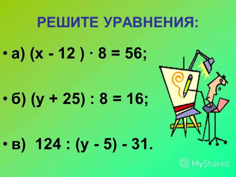 РЕШИТЕ УРАВНЕНИЯ: а) (х - 12 ) 8 = 56; б) (у + 25) : 8 = 16; в) 124 : (у - 5) - 31.