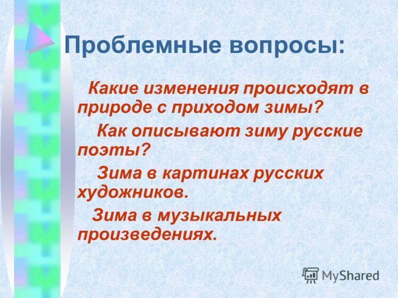 Проблемные вопросы: Какие изменения происходят в природе с приходом зимы? Как описывают зиму русские поэты? Зима в картинах русских художников. Зима в музыкальных произведениях.