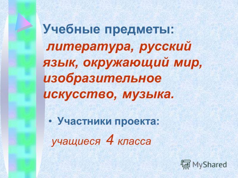 Учебные предметы: литература, русский язык, окружающий мир, изобразительное искусство, музыка. Участники проекта: учащиеся 4 класса