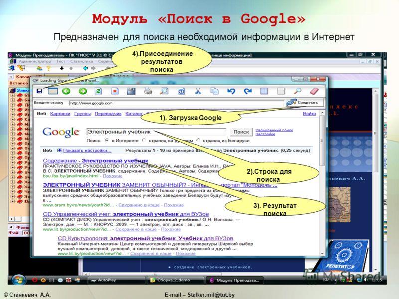 © Станкевич А.А.E-mail – Stalker.mil@tut.by Модуль «Поиск в Google» Предназначен для поиска необходимой информации в Интернет 4).Присоединение результатов поиска 2).Строка для поиска 3). Результат поиска 1). Загрузка Google