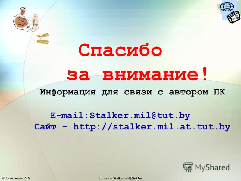 © Станкевич А.А.E-mail – Stalker.mil@tut.by Спасибо за внимание! Информация для связи с автором ПК E-mail:Stalker.mil@tut.by Сайт – http://stalker.mil.at.tut.by