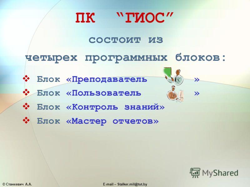 © Станкевич А.А.E-mail – Stalker.mil@tut.by ПК ГИОС состоит из четырех программных блоков: Блок «Преподаватель » Блок «Пользователь » Блок «Контроль знаний» Блок «Мастер отчетов»