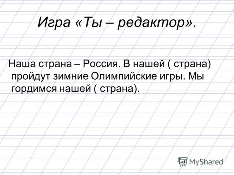 Игра «Ты – редактор». Наша страна – Россия. В нашей ( страна) пройдут зимние Олимпийские игры. Мы гордимся нашей ( страна).