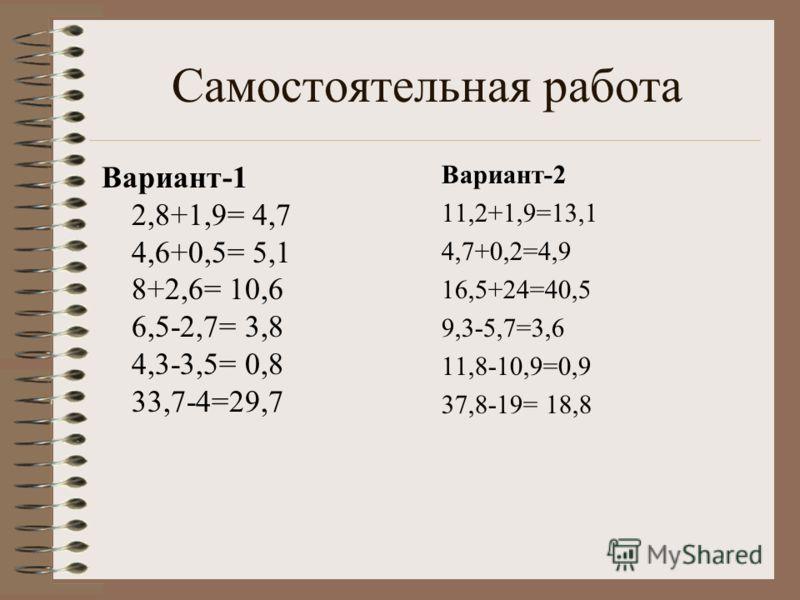 Самостоятельная работа Вариант-1 2,8+1,9= 4,6+0,5= 8+2,6= 6,5-2,7= 4,3-3,5= 33,7-4= Вариант-2 11,2+1,9= 4,7+0,2= 16,5+24= 9,3-5,7= 11,8-10,9= 37,8-19=