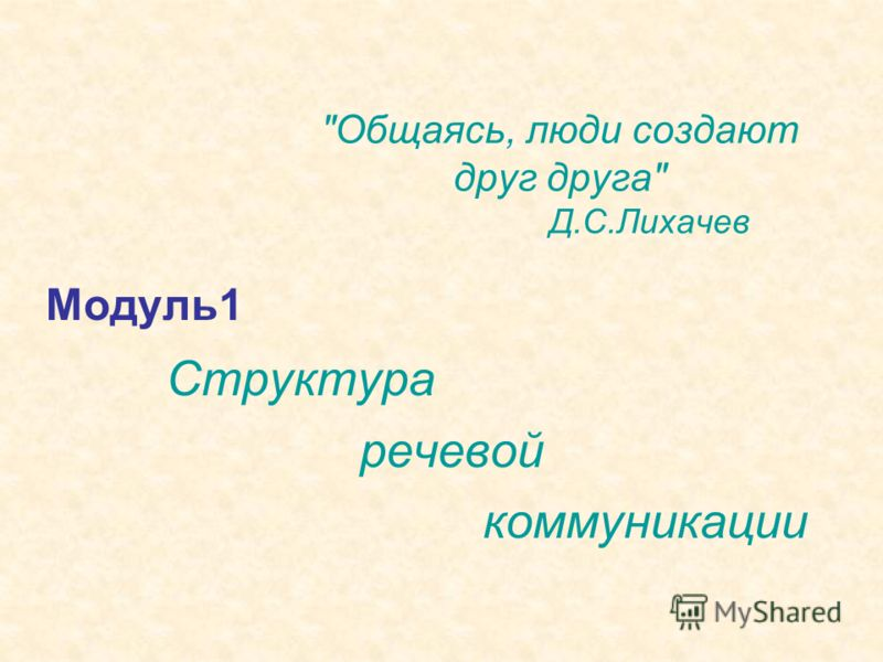 Общаясь, люди создают друг друга Д.С.Лихачев Модуль1 Структура речевой коммуникации