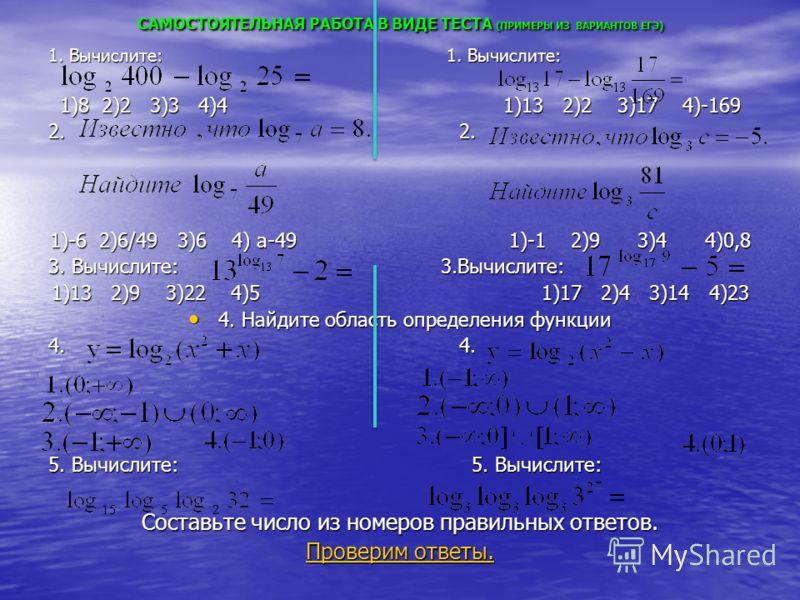 САМОСТОЯТЕЛЬНАЯ РАБОТА В ВИДЕ ТЕСТА (ПРИМЕРЫ ИЗ ВАРИАНТОВ ЕГЭ) 1. Вычислите: 1. Вычислите: 1)8 2)2 3)3 4)4 1)13 2)2 3)17 4)-169 2. 2. 1)-6 2)6/49 3)6 4) а-49 1)-1 2)9 3)4 4)0,8 3. Вычислите: 3.Вычислите: 1)13 2)9 3)22 4)5 1)17 2)4 3)14 4)23 4. Найдит