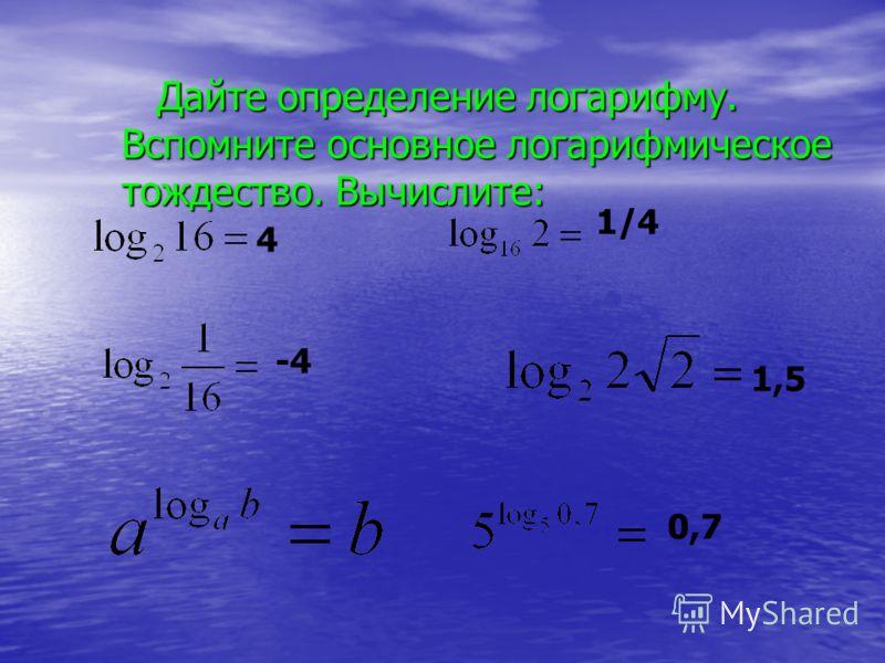 Дайте определение логарифму. Вспомните основное логарифмическое тождество. Вычислите: Дайте определение логарифму. Вспомните основное логарифмическое тождество. Вычислите: -4 1,5 0,7 4 1/4