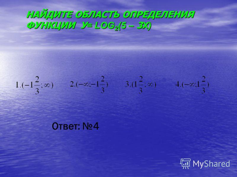 НАЙДИТЕ ОБЛАСТЬ ОПРЕДЕЛЕНИЯ ФУНКЦИИ У = LOG 2 (5 – 3 X) Ответ: 4