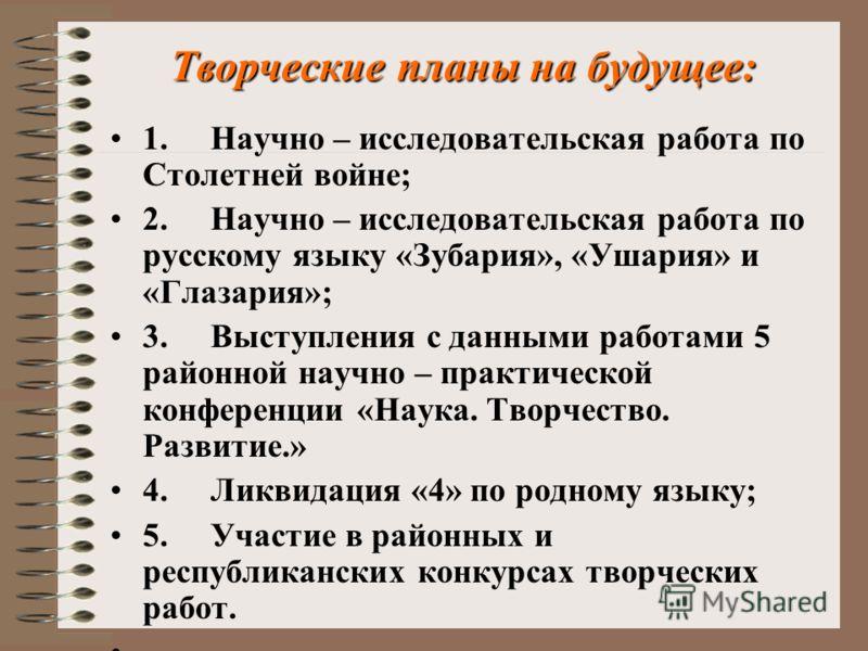 Творческие планы на будущее: 1. Научно – исследовательская работа по Столетней войне; 2. Научно – исследовательская работа по русскому языку «Зубария», «Ушария» и «Глазария»; 3. Выступления с данными работами 5 районной научно – практической конферен