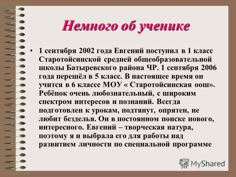Немного об ученике 1 сентября 2002 года Евгений поступил в 1 класс Старотойсинской средней общеобразовательной школы Батыревского района ЧР. 1 сентября 2006 года перешёл в 5 класс. В настоящее время он учится в 6 классе МОУ « Старотойсинская оош». Ре
