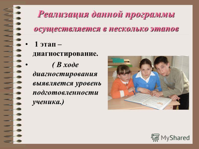 Реализация данной программы осуществляется в несколько этапов 1 этап – диагностирование. ( В ходе диагностирования выявляется уровень подготовленности ученика.)