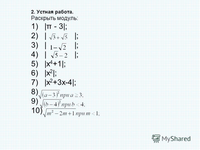 2. Устная работа. Раскрыть модуль: 1)|π - 3|; 2)| |; 3)| |; 4)| |; 5)|х 4 +1|; 6)|х 2 |; 7)|х 2 +3х-4|; 8) 9) 10)