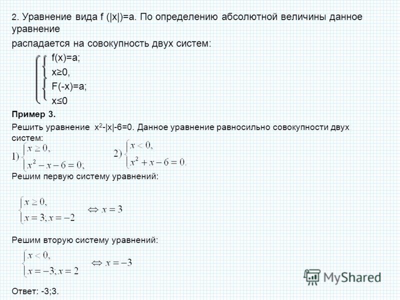 2. Уравнение вида f (|x|)=а. По определению абсолютной величины данное уравнение распадается на совокупность двух систем: f(х)=а; х0, F(-х)=а; х0 Прим
