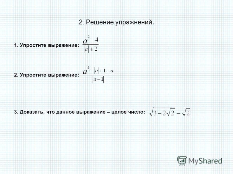 2. Решение упражнений. 1. Упростите выражение: 2. Упростите выражение: 3. Доказать, что данное выражение – целое число: