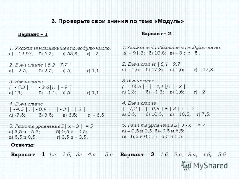 Вариант – 1 1. Укажите наименьшее по модулю число. а) – 13,97; б) 6,3; в) 53,8; г) – 2. 2. Вычислите | 5.2 – 7.7 | а) – 2,5; б) 2,5; в) 5; г) 1,1. 3.