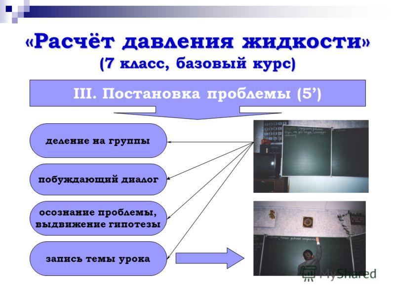 «Расчёт давления жидкости» (7 класс, базовый курс) III. Постановка проблемы (5) деление на группы побуждающий диалог осознание проблемы, выдвижение гипотезы запись темы урока