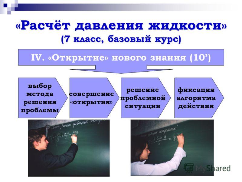 «Расчёт давления жидкости» (7 класс, базовый курс) IV. «Открытие» нового знания (10) выбор метода решения проблемы совершение «открытия» решение проблемной ситуации фиксация алгоритма действия