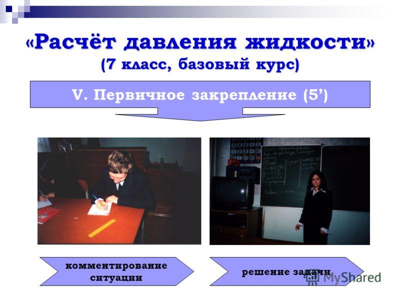 «Расчёт давления жидкости» (7 класс, базовый курс) V. Первичное закрепление (5) комментирование ситуации решение задачи