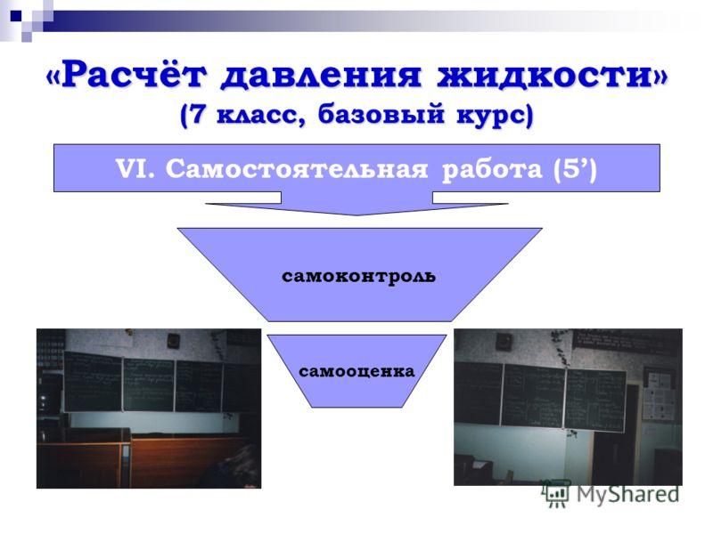 «Расчёт давления жидкости» (7 класс, базовый курс) VI. Самостоятельная работа (5) самоконтроль самооценка