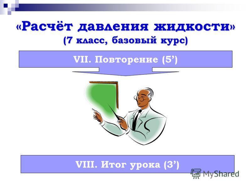 «Расчёт давления жидкости» (7 класс, базовый курс) VII. Повторение (5) VIII. Итог урока (3)
