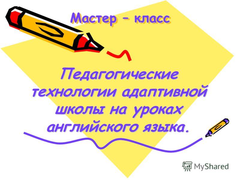 Мастер – класс Педагогические технологии адаптивной школы на уроках английского языка.