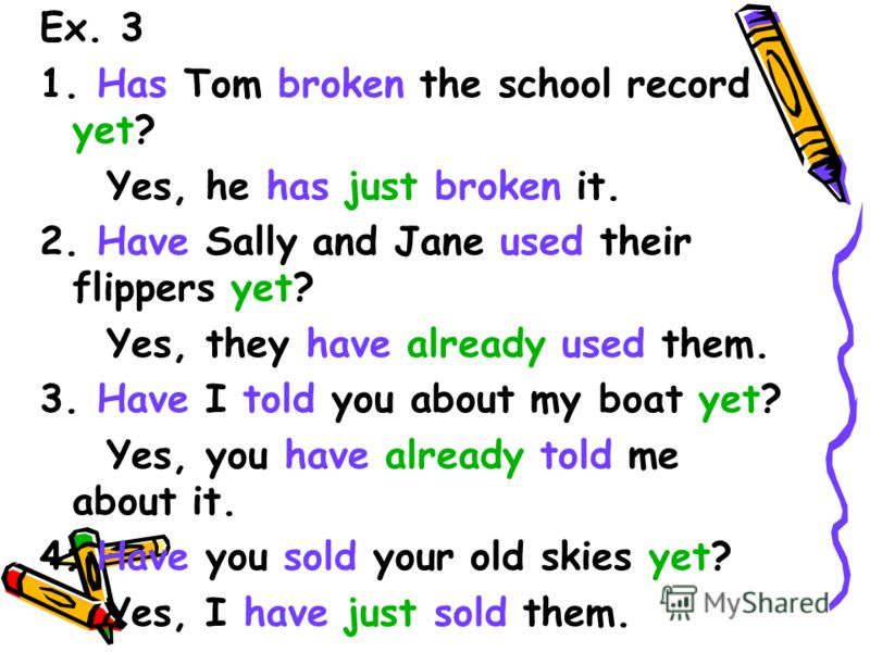 Ex. 3 1. Has Tom broken the school record yet? Yes, he has just broken it. 2. Have Sally and Jane used their flippers yet? Yes, they have already used them. 3. Have I told you about my boat yet? Yes, you have already told me about it. 4. Have you sol
