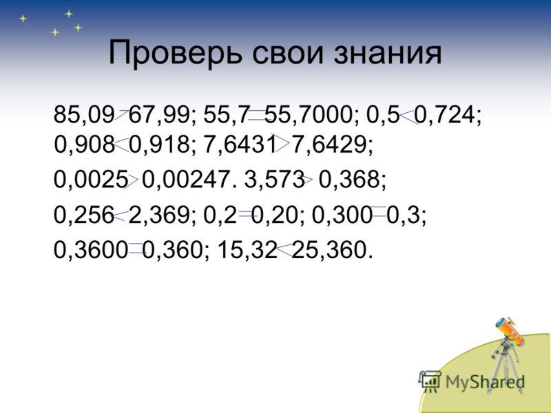 Сравните числа 85,09 и 67,99; 55,7 и 55,7000; 0,5 и 0,724; 0,908 и 0,918; 7,6431 и 7,6429; 0,0025 и 0,00247. 3,573 и 0,368; 0,256 и 2,369; 0,2 и 0,20; 0,300 и 0,3; 0,3600 и 0,360; 15,32 и 25,360.