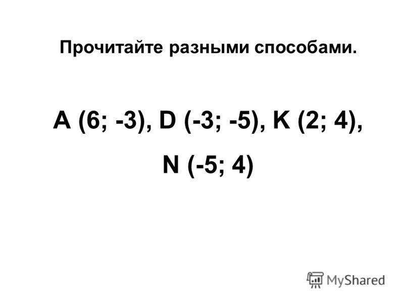 Прочитайте разными способами. А (6; -3), D (-3; -5), K (2; 4), N (-5; 4)