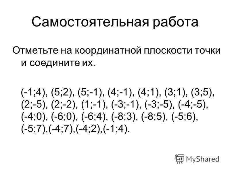 Отметьте на координатной плоскости точки и соедините их. (-1;4), (5;2), (5;-1), (4;-1), (4;1), (3;1), (3;5), (2;-5), (2;-2), (1;-1), (-3;-1), (-3;-5), (-4;-5), (-4;0), (-6;0), (-6;4), (-8;3), (-8;5), (-5;6), (-5;7),(-4;7),(-4;2),(-1;4). Самостоятельн