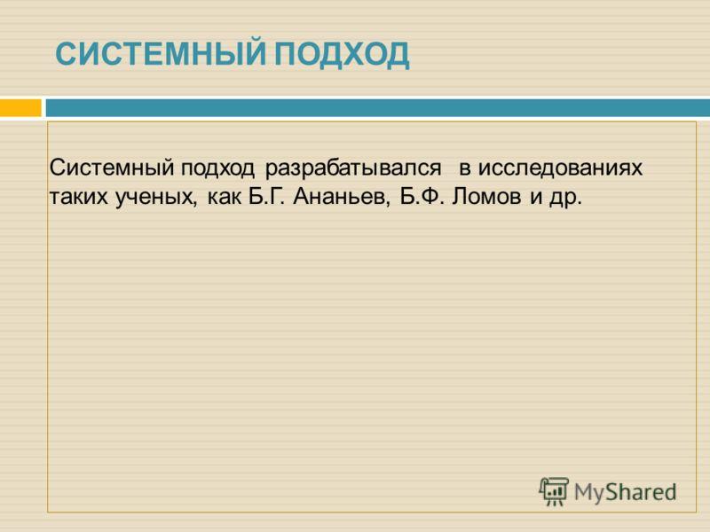 Системный подход разрабатывался в исследованиях таких ученых, как Б.Г. Ананьев, Б.Ф. Ломов и др. СИСТЕМНЫЙ ПОДХОД