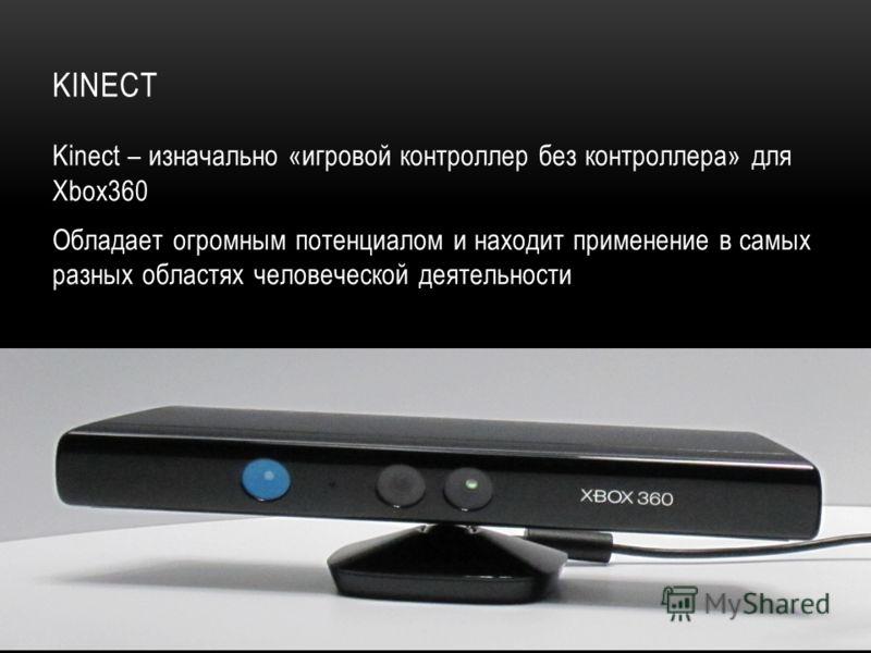 KINECT Kinect – изначально «игровой контроллер без контроллера» для Xbox360 Обладает огромным потенциалом и находит применение в самых разных областях человеческой деятельности