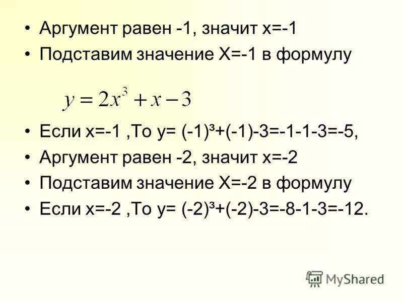 Аргумент равен -1, значит x=-1 Подставим значение X=-1 в формулу Если х=-1,То y= (-1)³+(-1)-3=-1-1-3=-5, Аргумент равен -2, значит x=-2 Подставим значение X=-2 в формулу Если х=-2,То y= (-2)³+(-2)-3=-8-1-3=-12.