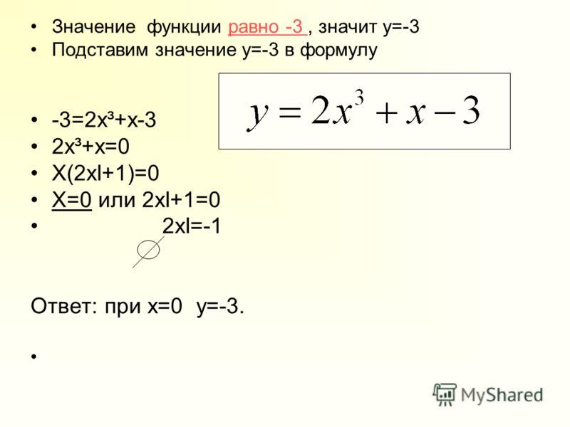 Значение функции равно -3, значит y=-3равно -3 Подставим значение y=-3 в формулу -3=2x³+x-3 2x³+x=0 X(2xІ+1)=0 X=0 или 2xІ+1=0 2xІ=-1 Ответ: при х=0 y=-3.