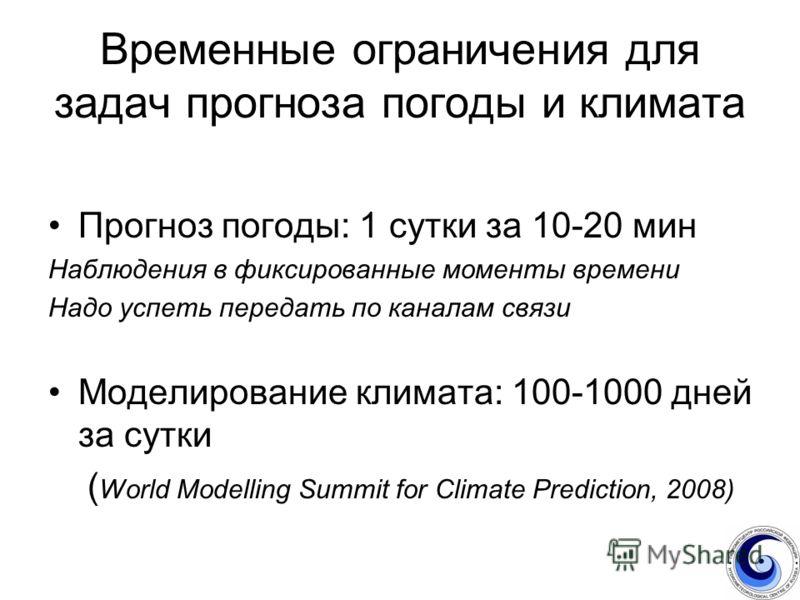 Временные ограничения для задач прогноза погоды и климата Прогноз погоды: 1 сутки за 10-20 мин Наблюдения в фиксированные моменты времени Надо успеть передать по каналам связи Моделирование климата: 100-1000 дней за сутки ( World Modelling Summit for