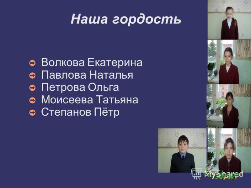 Наша гордость Волкова Екатерина Павлова Наталья Петрова Ольга Моисеева Татьяна Степанов Пётр