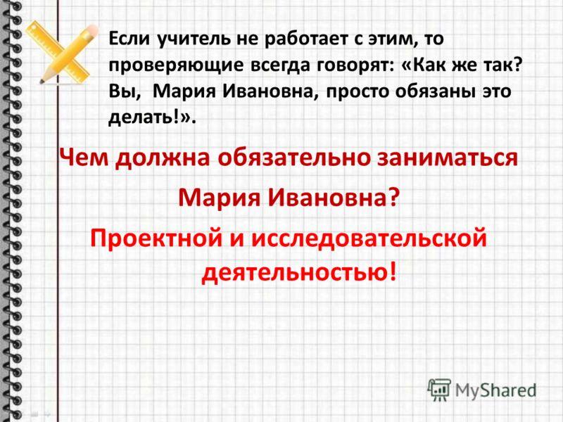 Если учитель не работает с этим, то проверяющие всегда говорят: «Как же так? Вы, Мария Ивановна, просто обязаны это делать!». Чем должна обязательно заниматься Мария Ивановна? Проектной и исследовательской деятельностью!