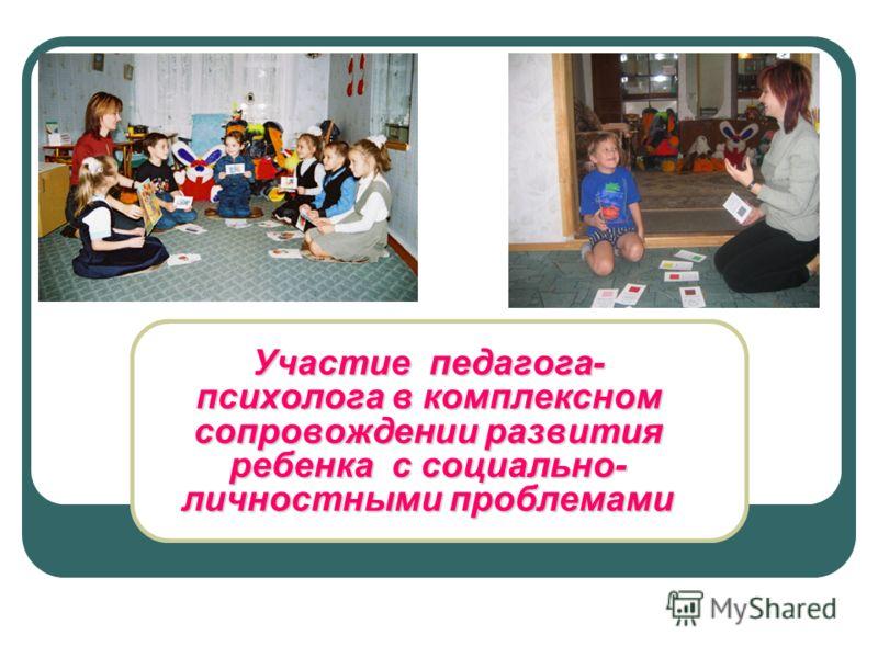 Участие педагога- психолога в комплексном сопровождении развития ребенка с социально- личностными проблемами