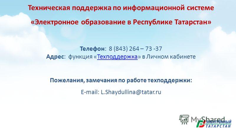 Техническая поддержка по информационной системе «Электронное образование в Республике Татарстан» Телефон: 8 (843) 264 – 73 -37 Адрес: функция «Техподдержка» в Личном кабинетеТехподдержка Пожелания, замечания по работе техподдержки: E-mail: L.Shaydull