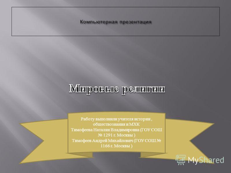 Работу выполнили учителя истории, обществознания и МХК Тимофеева Наталия Владимировна (ГОУ СОШ 1291 г. Москвы ) Тимофеев Андрей Михайлович (ГОУ СОШ 1166 г. Москвы )