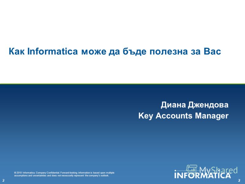 22 © 2010 Informatica. Company Confidential. Forward-looking information is based upon multiple assumptions and uncertainties and does not necessarily represent the companys outlook. Как Informatica може да бъде полезна за Вас Диана Джендова Key Acco