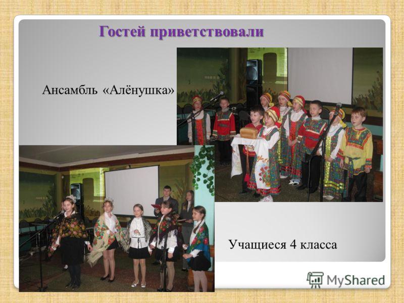Гостей приветствовали Ансамбль «Алёнушка» Учащиеся 4 класса