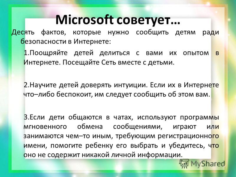 Microsoft советует… Десять фактов, которые нужно сообщить детям ради безопасности в Интернете: 1.Поощряйте детей делиться с вами их опытом в Интернете. Посещайте Сеть вместе с детьми. 2.Научите детей доверять интуиции. Если их в Интернете что–либо бе