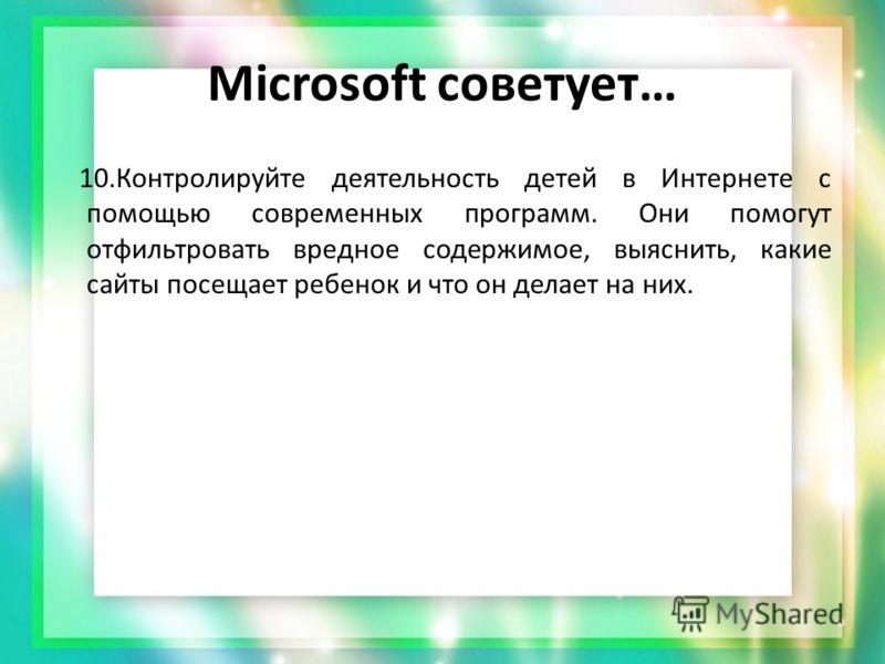 Microsoft советует… 10.Контролируйте деятельность детей в Интернете с помощью современных программ. Они помогут отфильтровать вредное содержимое, выяснить, какие сайты посещает ребенок и что он делает на них.