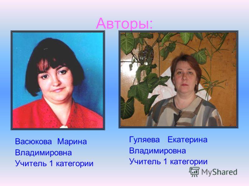 Авторы: Васюкова Марина Владимировна Учитель 1 категории Гуляева Екатерина Владимировна Учитель 1 категории