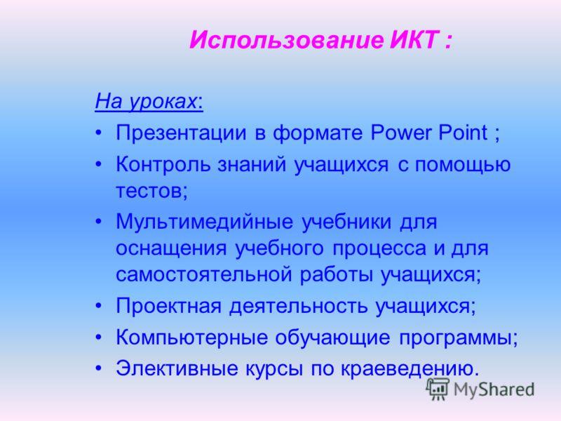 Использование ИКТ : На уроках: Презентации в формате Power Point ; Контроль знаний учащихся с помощью тестов; Мультимедийные учебники для оснащения учебного процесса и для самостоятельной работы учащихся; Проектная деятельность учащихся; Компьютерные