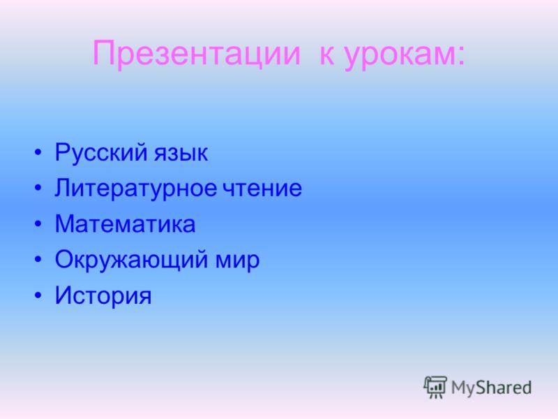 Презентации к урокам: Русский язык Литературное чтение Математика Окружающий мир История