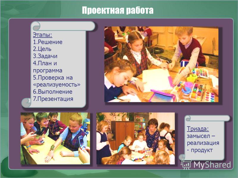 Проектная работа Триада: замысел – реализация - продукт Этапы: 1.Решение 2.Цель 3.Задачи 4.План и программа 5.Проверка на «реализуемость» 6.Выполнение 7.Презентация